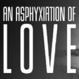 An Asphyxiation Of Love